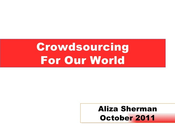 Crowdsourcing For Our World Aliza Sherman October 2011