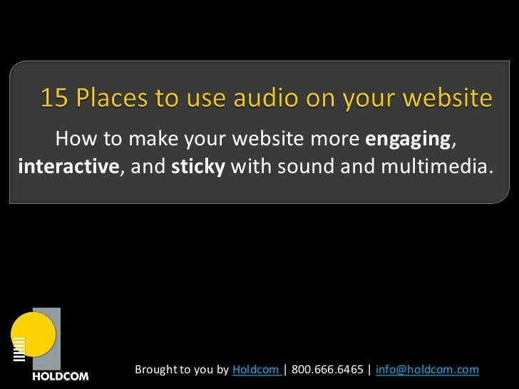 How to make your website more engaging,interactive, and sticky with sound and multimedia.            Brought to you by Hol...