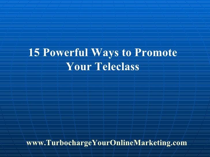 15 Powerful Ways to Promote Your Teleclass www.TurbochargeYourOnlineMarketing.com