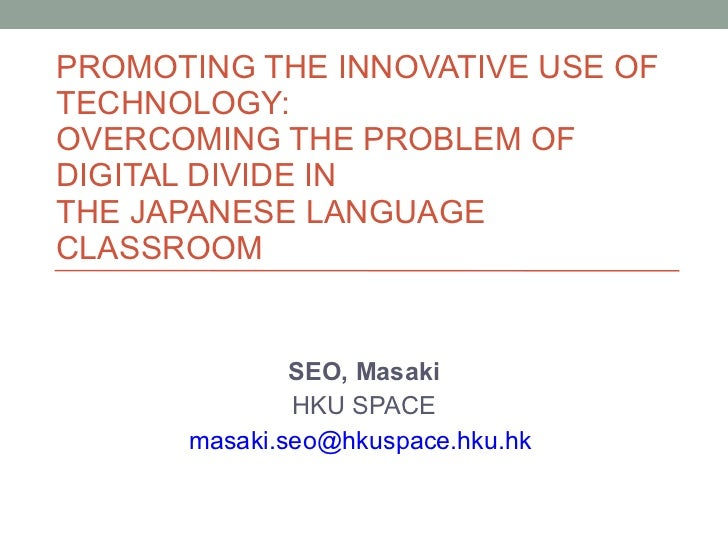 PROMOTING THE INNOVATIVE USE OF TECHNOLOGY:  OVERCOMING THE PROBLEM OF  DIGITAL DIVIDE IN  THE JAPANESE LANGUAGE CLASSROOM...