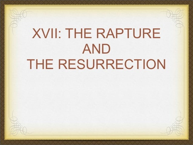 XVII: THE RAPTURE AND THE RESURRECTION