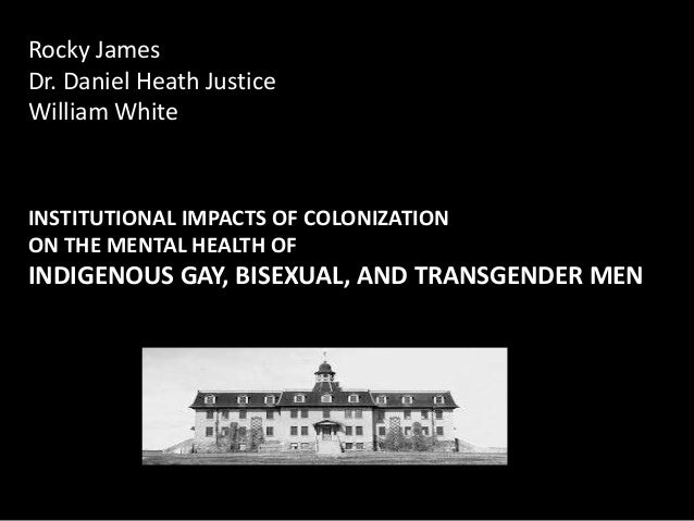 Rocky JamesDr. Daniel Heath JusticeWilliam WhiteINSTITUTIONAL IMPACTS OF COLONIZATIONON THE MENTAL HEALTH OFINDIGENOUS GAY...