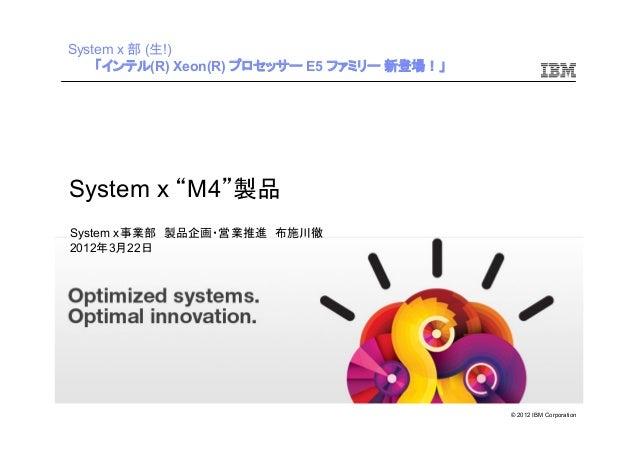 """© 2012 IBM Corporation System x """"M4""""製品 System x事業部 製品企画・営業推進 布施川徹 2012年3月22日 System x 部 (生!) 「インテル(R) Xeon(R) プロセッサー E5 ファ..."""