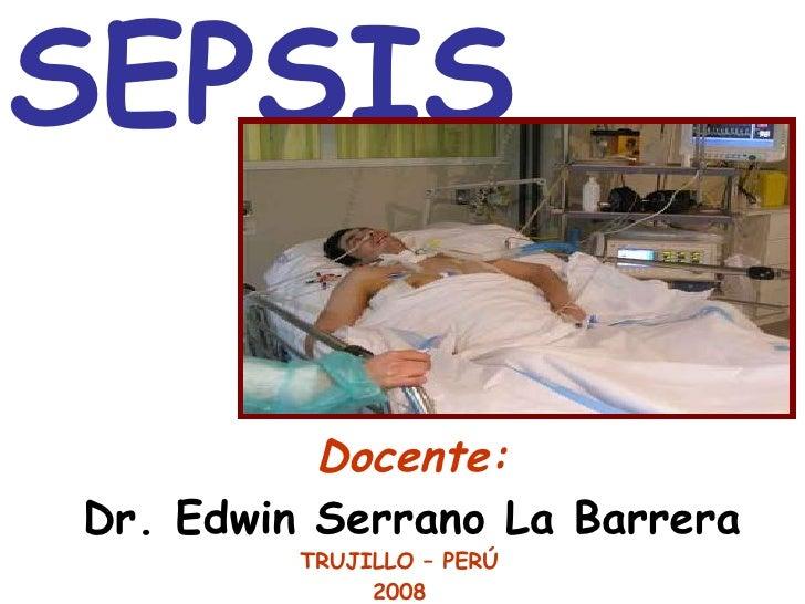 SEPSIS   Docente: Dr. Edwin Serrano La Barrera TRUJILLO – PERÚ 2008
