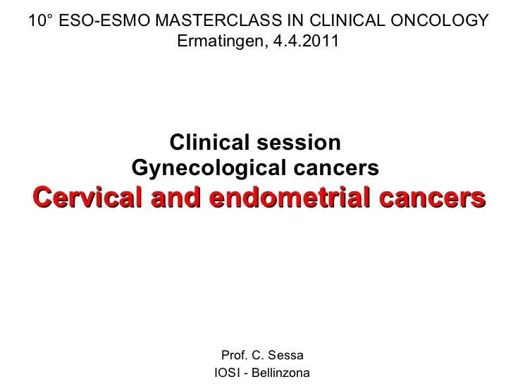 Clinical session  Gynecological cancers  Cervical and endometrial cancers Prof. C. Sessa IOSI - Bellinzona 10° ESO-ESMO MA...