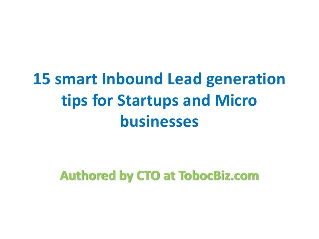 15 smart Inbound Lead generation    tips for Startups and Micro             businesses   Authored by CTO at TobocBiz.com