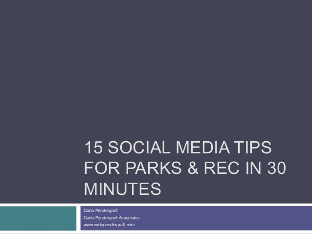 15 SOCIAL MEDIA TIPS FOR PARKS & REC IN 30 MINUTES Carla Pendergraft Carla Pendergraft Associates www.carlapendergraft.com