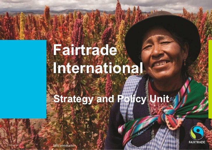 Fairtrade                   International                   Strategy and Policy Unit© Fairtrade 2012                   SPU...