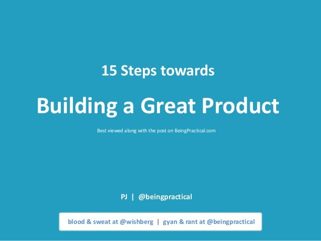 15 Steps towardsBuilding a Great Product            Best viewed along with the post on BeingPractical.com                 ...