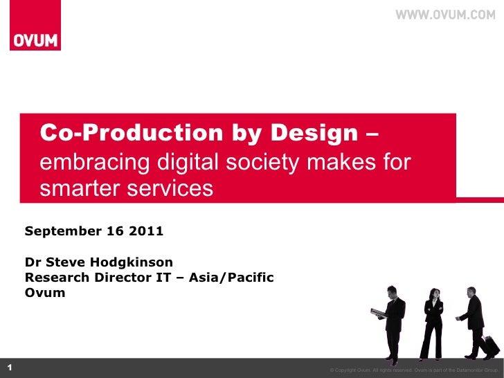 Co-Production by Design –  embracing digital society makes for smarter services September 16 2011 Dr Steve Hodgkinson  Res...