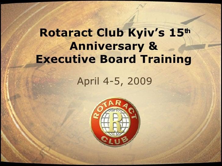 Rotaract Club Kyiv's 15th      Anniversary & Executive Board Training       April 4-5, 2009