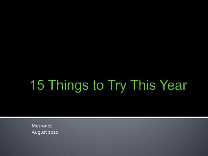 15 Things to Try This Year<br />Metronet<br />August 2010<br />