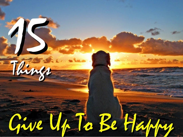 Give Up To Be HappyGive Up To Be Happy ThingsThings 1515