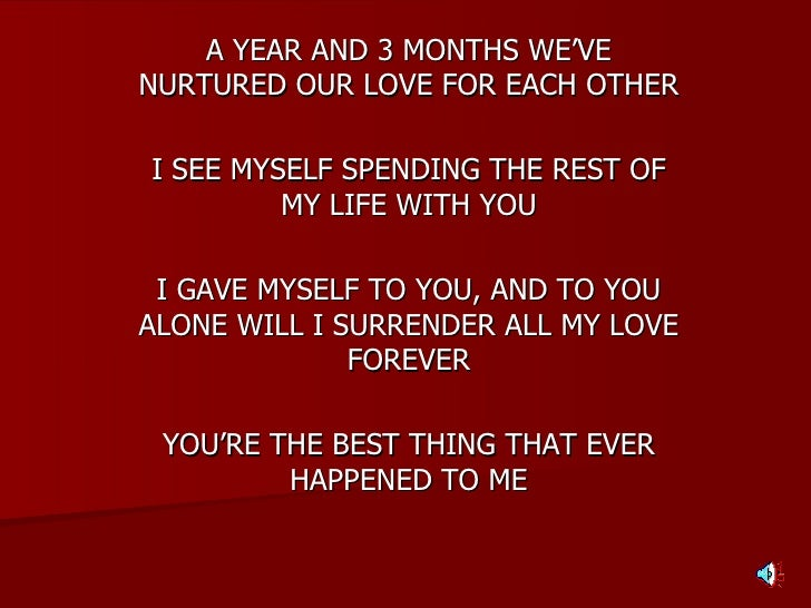 A YEAR AND 3 MONTHS WE'VE NURTURED OUR LOVE FOR EACH OTHER I SEE MYSELF SPENDING THE REST OF MY LIFE WITH YOU I GAVE MYSEL...