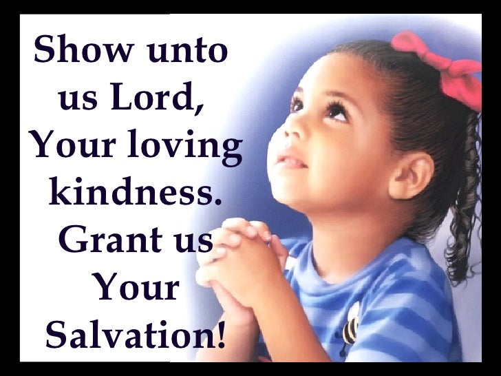 Show unto   us Lord, Your loving  kindness.   Grant us     Your  Salvation!