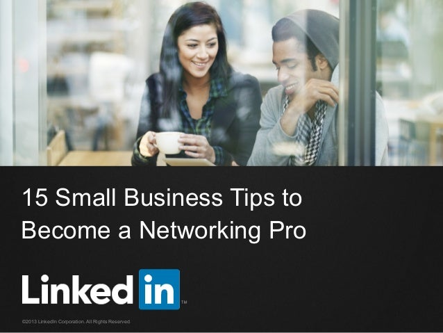 15 Small Business Tips to Become a Networking Pro ©2013 LinkedIn Corporation. All Rights Reserved.