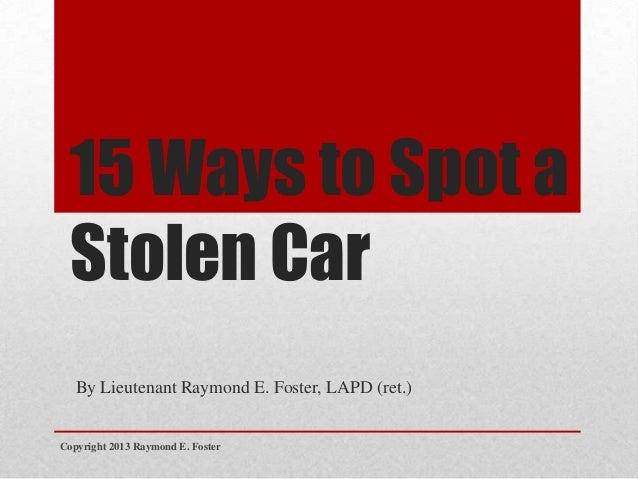 15 Ways to Spot a Stolen Car By Lieutenant Raymond E. Foster, LAPD (ret.) Copyright 2013 Raymond E. Foster
