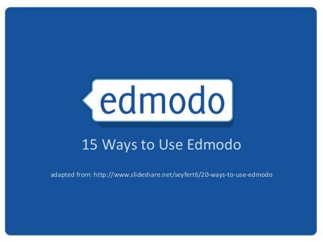 15 Ways to Use Edmodoadapted from: http://www.slideshare.net/seyfert6/20-ways-to-use-edmodo