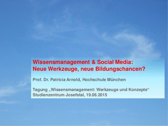 Wissensmanagement & Social Media: Neue Werkzeuge, neue Bildungschancen? Prof. Dr. Patricia Arnold, Hochschule München Tagu...
