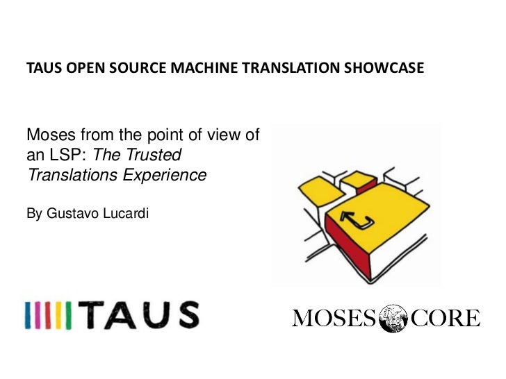 TAUS OPEN SOURCE MACHINE TRANSLATION SHOWCASEMoses from the point of view ofan LSP: The TrustedTranslations ExperienceBy G...