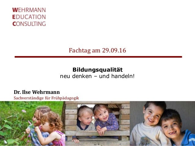 Fachtag am 29.09.16 Dr. Ilse Wehrmann Sachverständige für Frühpädagogik Bildungsqualität neu denken – und handeln!