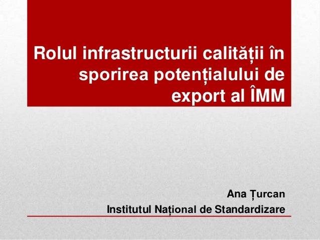 Rolul infrastructurii calităţii însporirea potenţialului deexport al ÎMMAna ŢurcanInstitutul Naţional de Standardizare