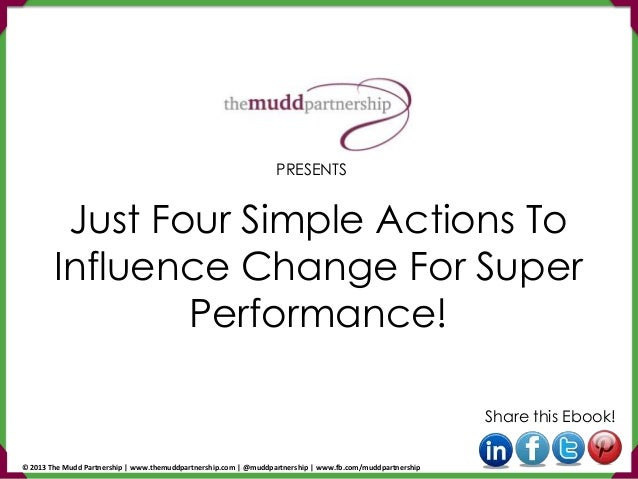 Just Four Simple Actions To Influence Change For Super Performance! Share this Ebook! PRESENTS © 2013 The Mudd Partnership...