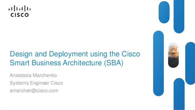 Design and Deployment using the Cisco Smart Business Architecture (SBA) Anastasia Marchenko Systems Engineer Cisco amarche...