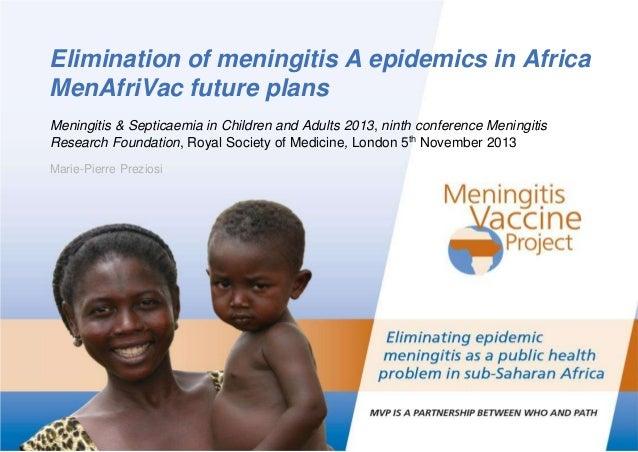Elimination of meningitis A epidemics in Africa MenAfriVac future plans Meningitis & Septicaemia in Children and Adults 20...