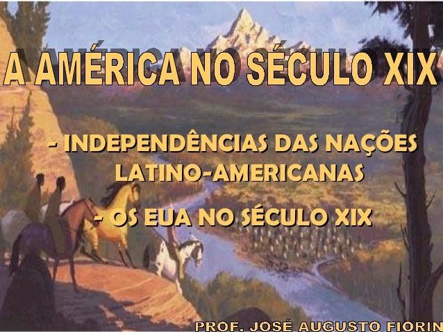 IDADE CONTEMPORÂNEA AMÉRICA NO SÉCULO XIX  - INDEPENDÊNCIAS DAS NAÇÕES LATINO-AMERICANAS - OS EUA NO SÉCULO XIX  Prof. Jos...