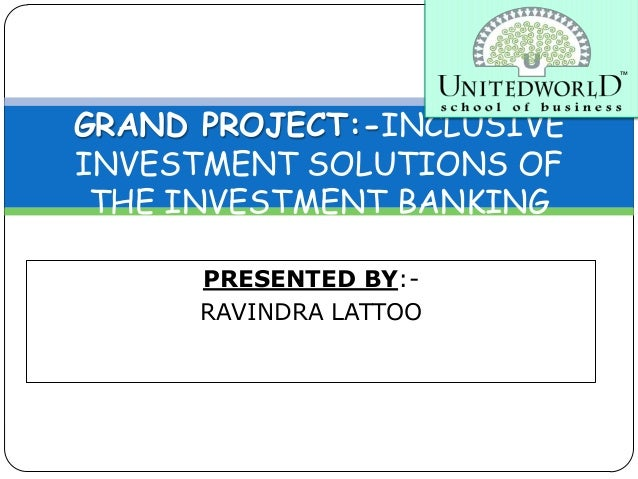 PRESENTED BY:- RAVINDRA LATTOO GRAND PROJECT:-INCLUSIVE INVESTMENT SOLUTIONS OF THE INVESTMENT BANKING INDUSTRY