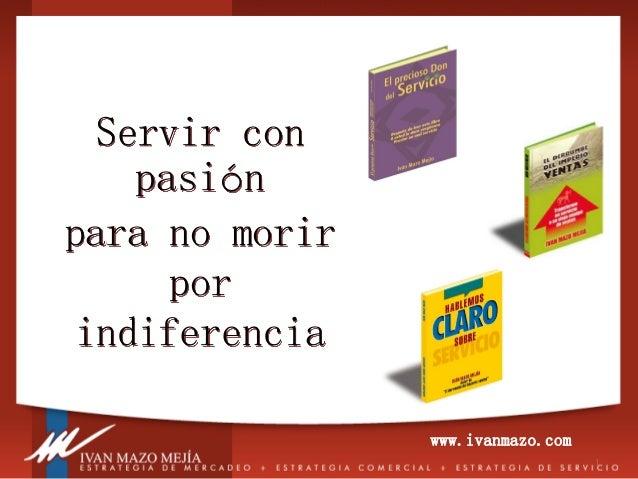 1  Servir con pasión para no morir por indiferencia  www.ivanmazo.com