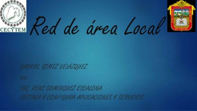 Red de área Local GABRIEL GÓMEZ VELÁZQUEZ. 502 ING. RENE DOMÍNGUEZ ESCALONA INSTALA Y CONFIGURA APLICACIONES Y SERVICIOS.