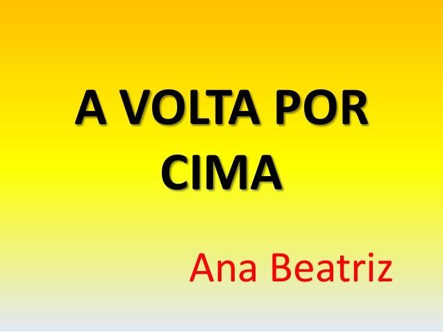 A VOLTA POR CIMA Ana Beatriz