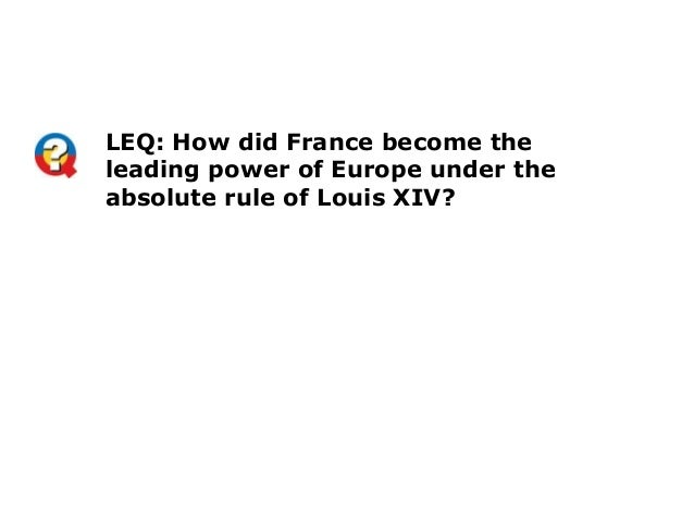 LEQ: How did France become theleading power of Europe under theabsolute rule of Louis XIV?