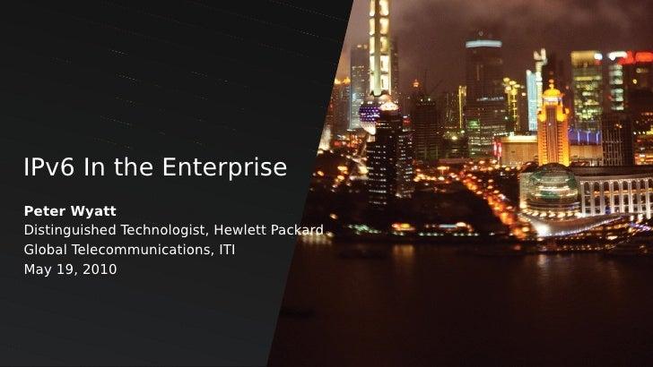 IPv6 In the Enterprise Peter Wyatt Distinguished Technologist, Hewlett Packard Global Telecommunications, ITI May 19, 2010...