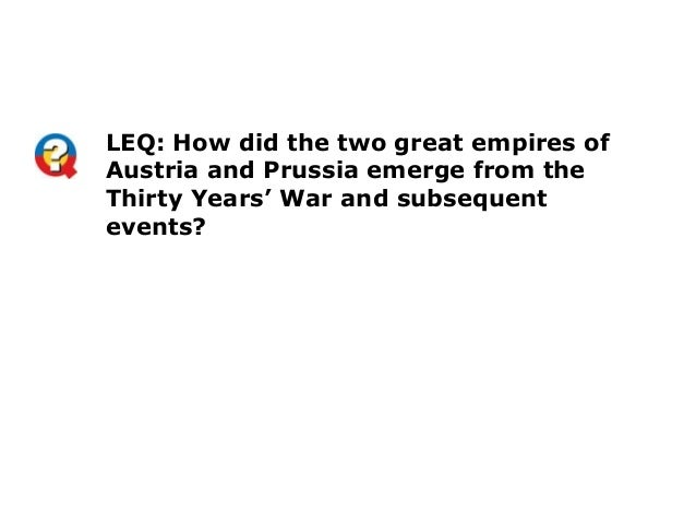 LEQ: How did the two great empires ofAustria and Prussia emerge from theThirty Years' War and subsequentevents?
