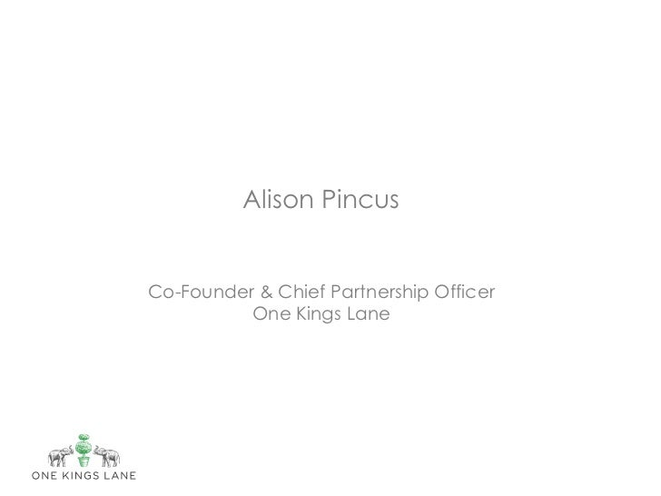Alison PincusCo-Founder & Chief Partnership Officer          One Kings Lane