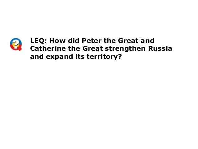 LEQ: How did Peter the Great andCatherine the Great strengthen Russiaand expand its territory?