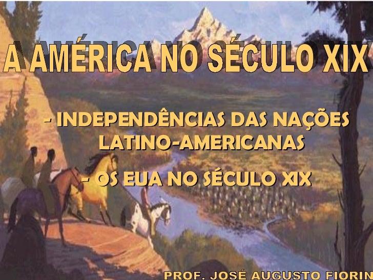 A AMÉRICA NO SÉCULO XIX PROF. JOSÉ AUGUSTO FIORIN - INDEPENDÊNCIAS DAS NAÇÕES LATINO-AMERICANAS - OS EUA NO SÉCULO XIX