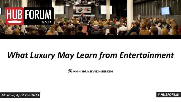 Annina Svensson - What Luxury May Learn from Entertainment - HUBFORUM MOSCOW 2013