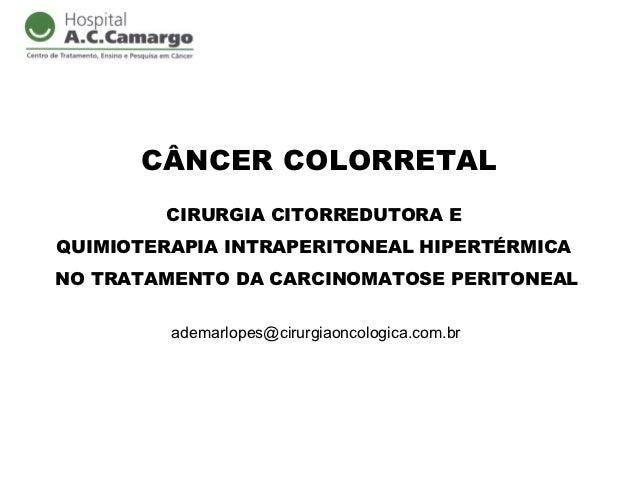 CÂNCER COLORRETAL        CIRURGIA CITORREDUTORA EQUIMIOTERAPIA INTRAPERITONEAL HIPERTÉRMICANO TRATAMENTO DA CARCINOMATOSE ...