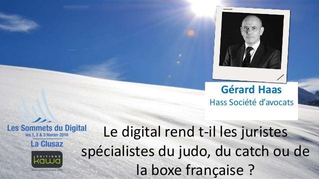 Le digital rend t-il les juristes spécialistes du judo, du catch ou de la boxe française ? Gérard Haas Hass Société d'avoc...