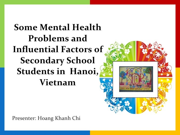 Some Mental Health Problems and Influential Factors of Secondary School Students in  Hanoi, Vietnam Presenter: Hoang Khanh...