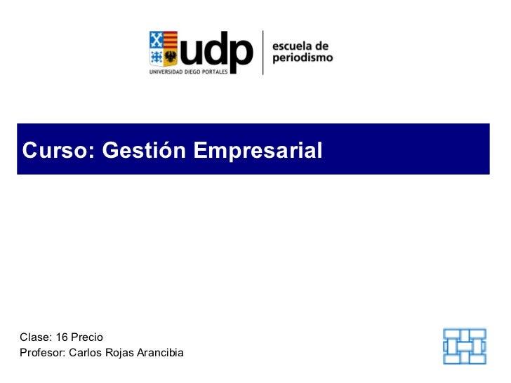 Curso: Gestión Empresarial Clase: 16 Precio Profesor: Carlos Rojas Arancibia