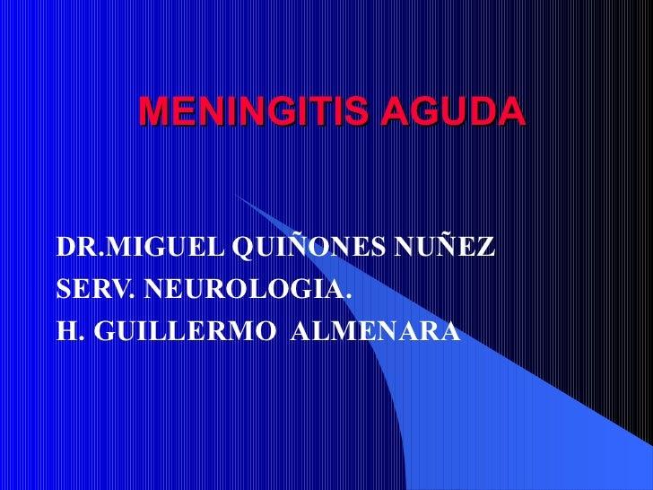 MENINGITIS AGUDA DR.MIGUEL QUIÑONES NUÑEZ SERV. NEUROLOGIA. H. GUILLERMO  ALMENARA