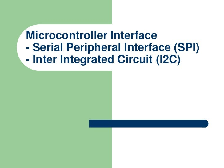 Microcontroller Interface- Serial Peripheral Interface (SPI)- Inter Integrated Circuit (I2C)