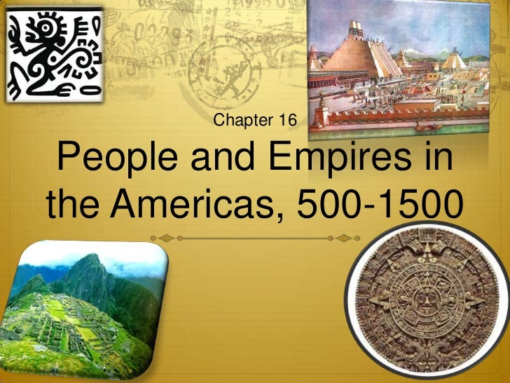 Chapter 16 People and Empires inthe Americas, 500-1500