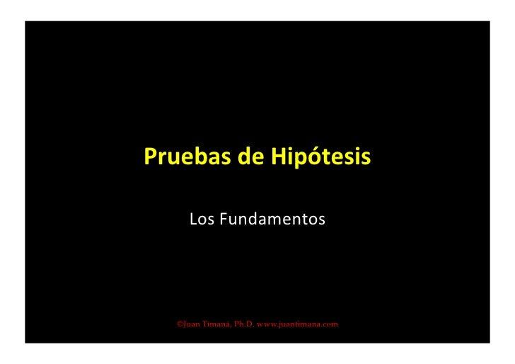 Pruebas  de  Hipótesis          Los  Fundamentos                                   ©Juan Timaná, Ph.D. www.juant...
