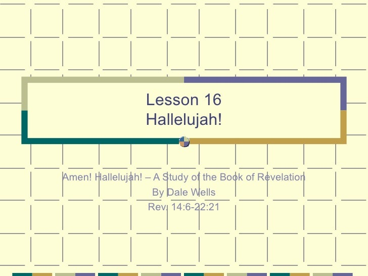 Lesson 16 Hallelujah! Amen! Hallelujah! – A Study of the Book of Revelation By Dale Wells Rev. 14:6-22:21